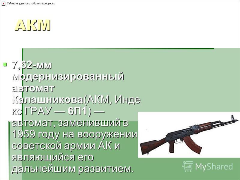 АКМ 7,62-мм модернизированный автомат Калашникова(АКМ, Инде кс ГРАУ 6П1) автомат, заменивший в 1959 году на вооружении советской армии АК и являющийся его дальнейшим развитием. 7,62-мм модернизированный автомат Калашникова(АКМ, Инде кс ГРАУ 6П1) авто
