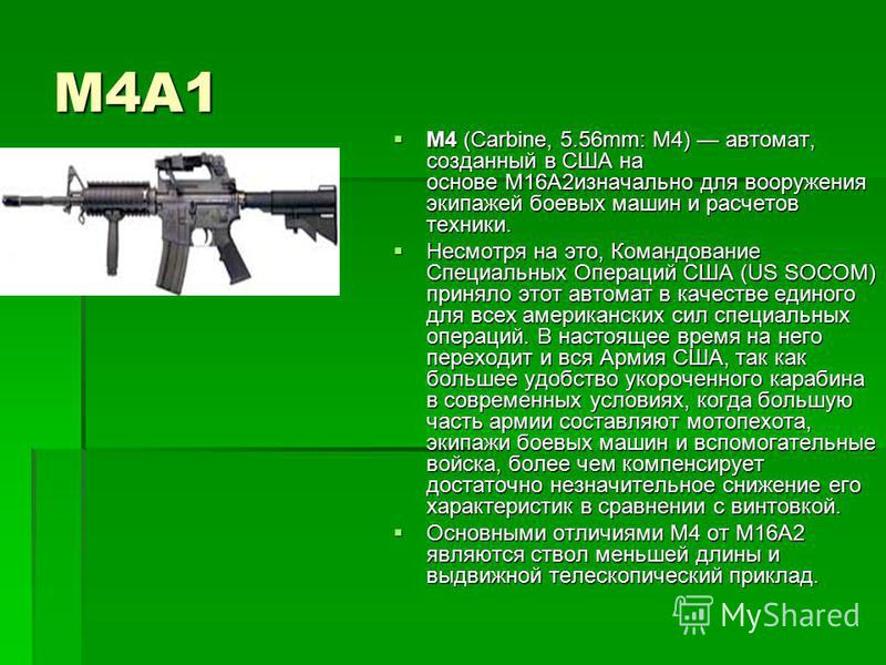 М4А1 М4 (Carbine, 5.56mm: M4) автомат, созданный в США на основе М16А2 изначально для вооружения экипажей боевых машин и расчетов техники. М4 (Carbine, 5.56mm: M4) автомат, созданный в США на основе М16А2 изначально для вооружения экипажей боевых маш
