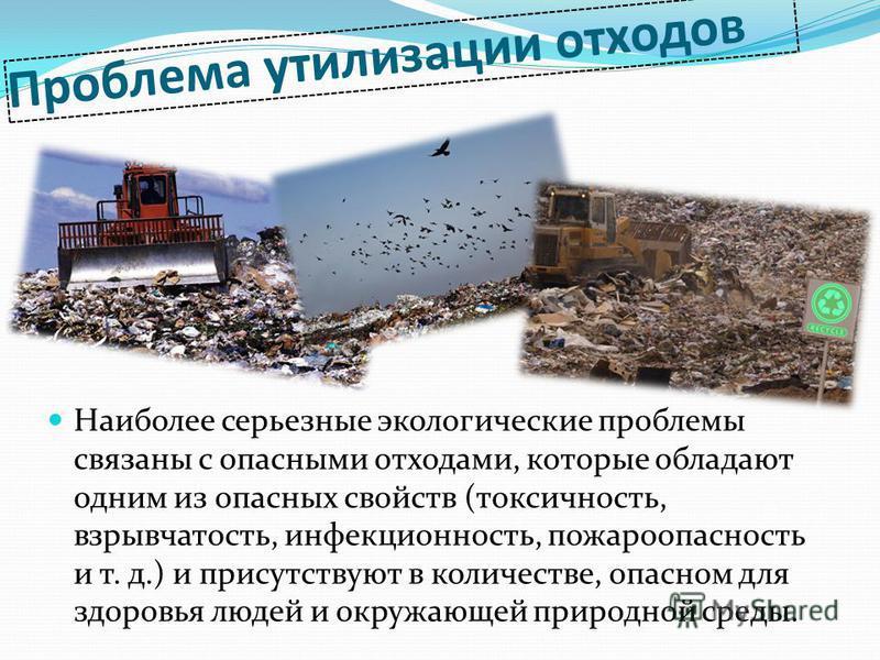 Проблема утилизации отходов Наиболее серьезные экологические проблемы связаны с опасными отходами, которые обладают одним из опасных свойств (токсичность, взрывчатость, инфекционность, пожароопасность и т. д.) и присутствуют в количестве, опасном для