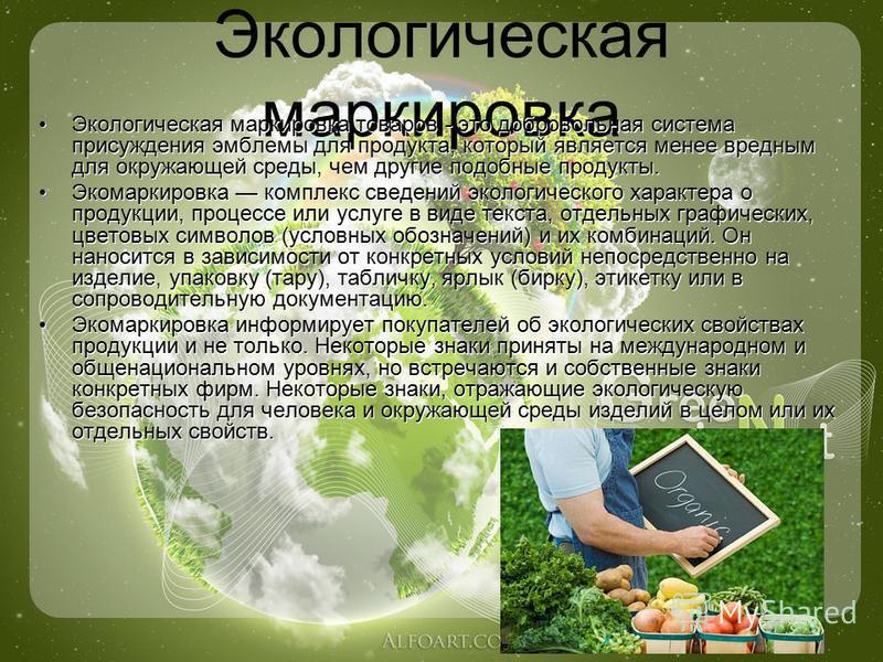 Экологическая маркировка Экологическая маркировка товаров - это добровольная система присуждения эмблемы для продукта, который является менее вредным для окружающей среды, чем другие подобные продукты. Экомаркировка комплекс сведений экологического х