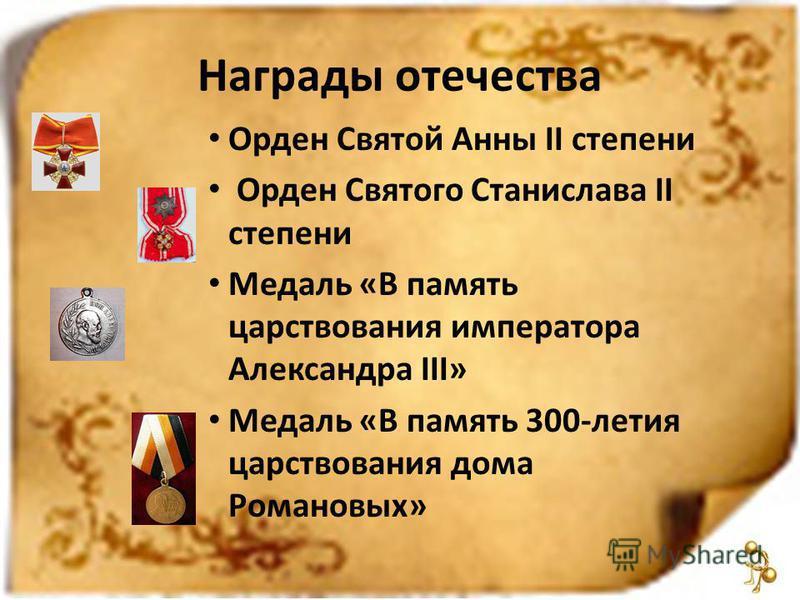 Награды отечества Орден Святой Анны II степени Орден Святого Станислава II степени Медаль «В память царствования императора Александра III» Медаль «В память 300-летия царствования дома Романовых»