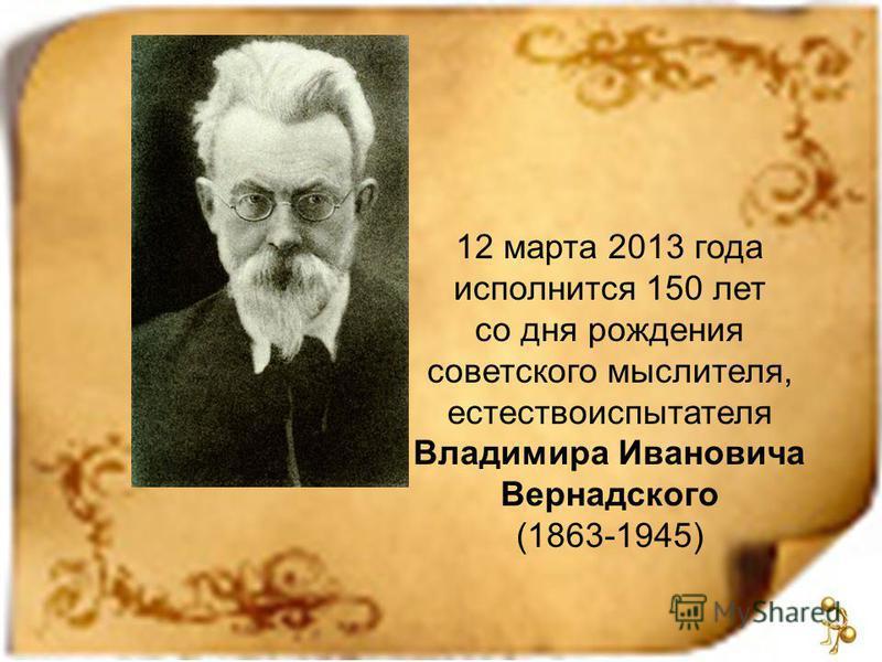12 марта 2013 года исполнится 150 лет со дня рождения советского мыслителя, естествоиспытателя Владимира Ивановича Вернадского (1863-1945)