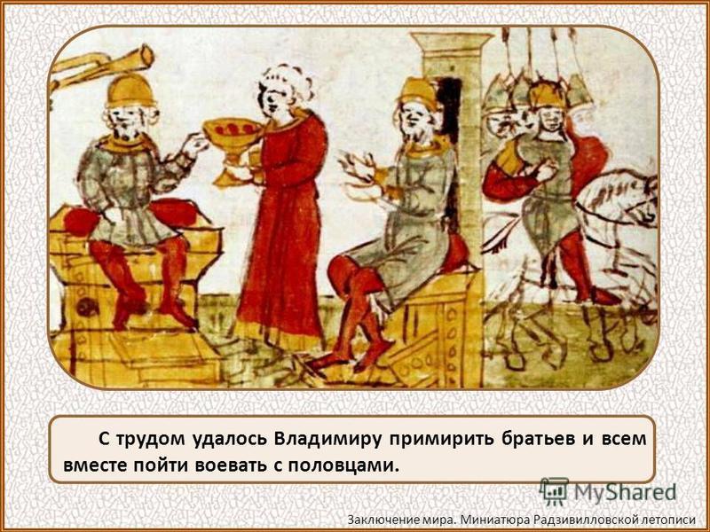 С трудом удалось Владимиру примирить братьев и всем вместе пойти воевать с половцами. Заключение мира. Миниатюра Радзивилловской летописи