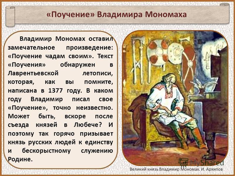 Владимир Мономах оставил замечательное произведение: «Поучение чадам своим». Текст «Поучения» обнаружен в Лаврентьевской летописи, которая, как вы помните, написана в 1377 году. В каком году Владимир писал свое «Поучение», точно неизвестно. Может быт