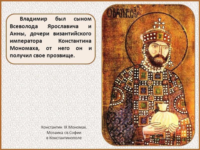 Владимир был сыном Всеволода Ярославича и Анны, дочери византийского императора Константина Мономаха, от него он и получил свое прозвище. Константин IX Мономах. Мозаика св.Софии в Константинополе