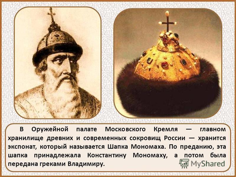 В Оружейной палате Московского Кремля главном хранилище древних и современных сокровищ России хранится экспонат, который называется Шапка Мономаха. По преданию, эта шапка принадлежала Константину Мономаху, а потом была передана греками Владимиру.