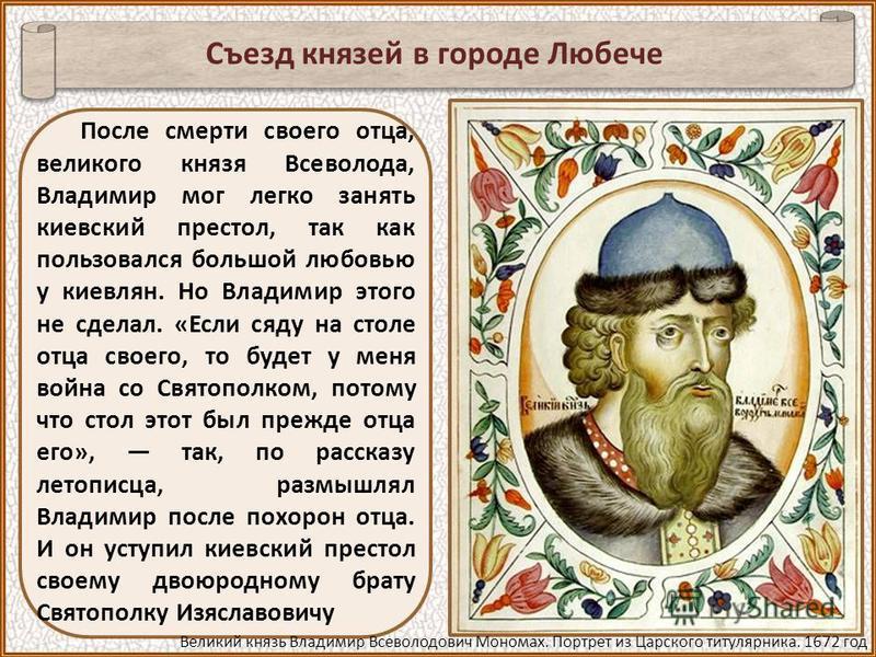 После смерти своего отца, великого князя Всеволода, Владимир мог легко занять киевский престол, так как пользовался большой любовью у киевлян. Но Владимир этого не сделал. «Если сяду на столе отца своего, то будет у меня война со Святополком, потому
