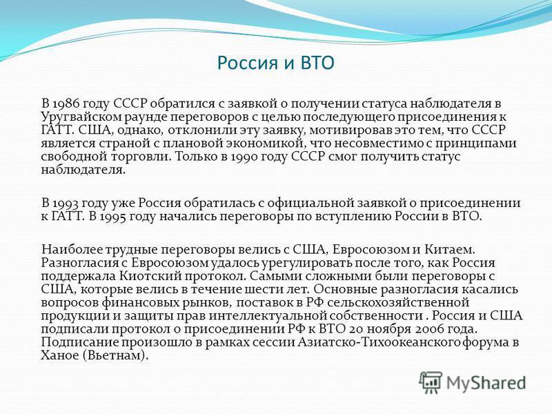 Россия и ВТО В 1986 году СССР обратился с заявкой о получении статуса наблюдателя в Уругвайском раунде переговоров с целью последующего присоединения к ГАТТ. США, однако, отклонили эту заявку, мотивировав это тем, что СССР является страной с плановой