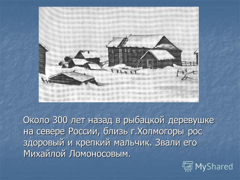 Около 300 лет назад в рыбацкой деревушке на севере России, близь г.Холмогоры рос здоровый и крепкий мальчик. Звали его Михайлой Ломоносовым. Около 300 лет назад в рыбацкой деревушке на севере России, близь г.Холмогоры рос здоровый и крепкий мальчик.