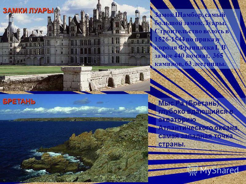 Замок Шамбор, самый большой замок Луары. Строителиство волось в 1526-1544 по приказу короля Франциска I. В замке 440 комнат, 365 каминов, 63 лестницы. ЗАМКИ ЛУАРЫ БРЕТАНЬ Мыс Ра (Бретань), глубоко вдающийся в акваторию Атлантического океана, самая за