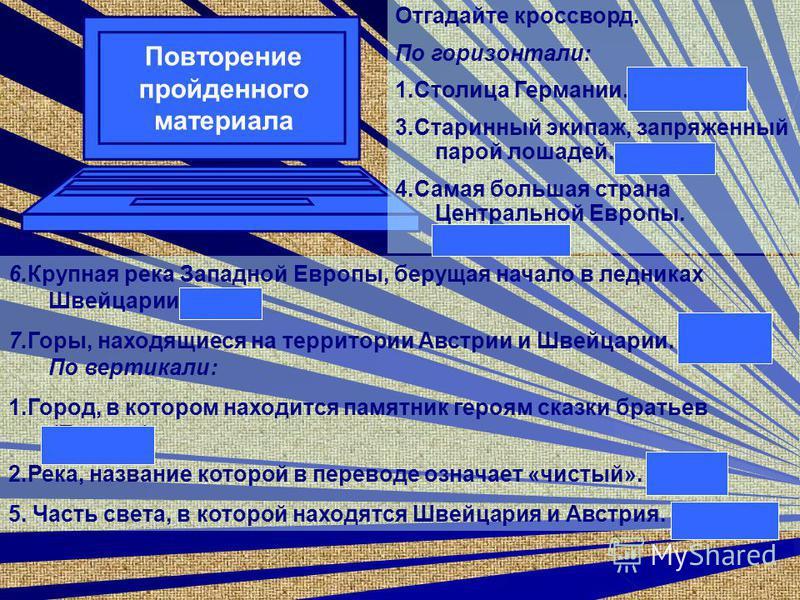 Повторение пройденного материала Отгадайте кроссворд. По горизонтали: 1. Столица Германии. (Берлин) 3. Старинный экипаж, запряженный парой лошадей. (Фиакр) 4. Самая большая страна Центральной Европы. (Германия) 6. Крупная река Западной Европы, беруща