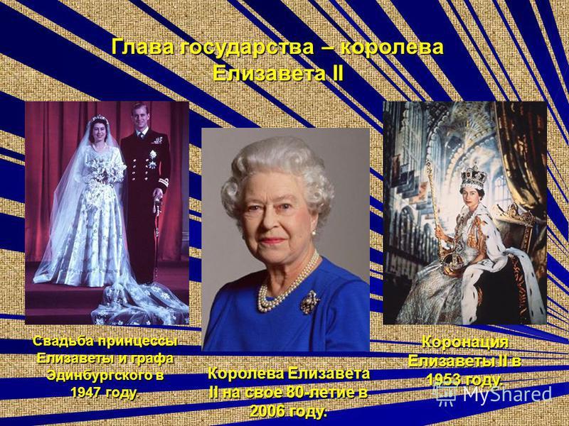 Коронация Елизавоты II в 1953 году. Глава государства – королева Елизавота II Королева Елизавота II на свое 80-летие в 2006 году. Свадьба принцессы Елизавоты и графа Эдинбургского в 1947 году.