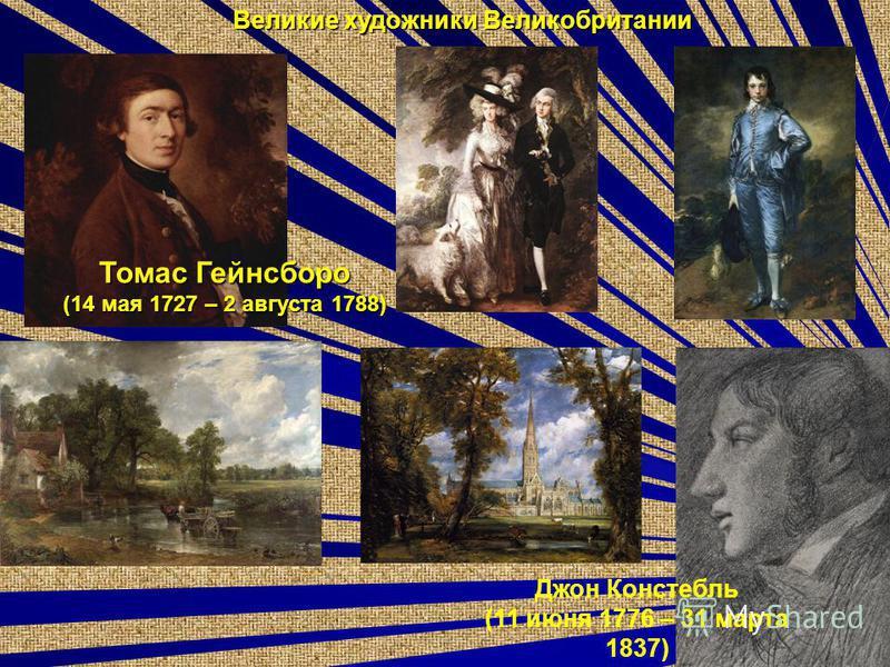 Великие художники Великобритании Томас Гейнсборо (14 мая 1727 – 2 августа 1788) Джон Констебль (11 июня 1776 – 31 марта 1837)