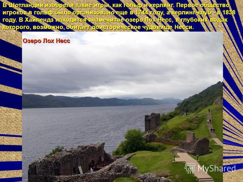 Озеро Лох Несс В Шотландии изобрели такие игры, как гольф и керлинг. Первое общество игроков в гольф было организовано еще в 1744 году, а керлинг-клуб - в 1838 году. В Хайлендз находится знаменитое озеро Лох Несс, в глубоких водах которого, возможно,