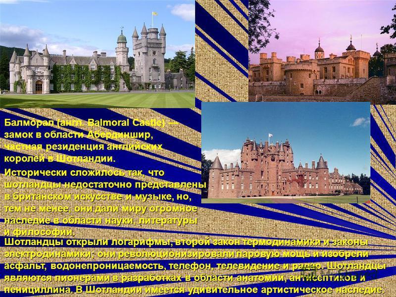 Балмóрал (англ. Balmoral Castle) замок в области Абердиншир, частная резиденция английских королей в Шотландии. Шотландцы открыли логарифмы, второй закон термодинамики и законы электродинамики; они революционизировали паровую мощь и изобрели асфальт,