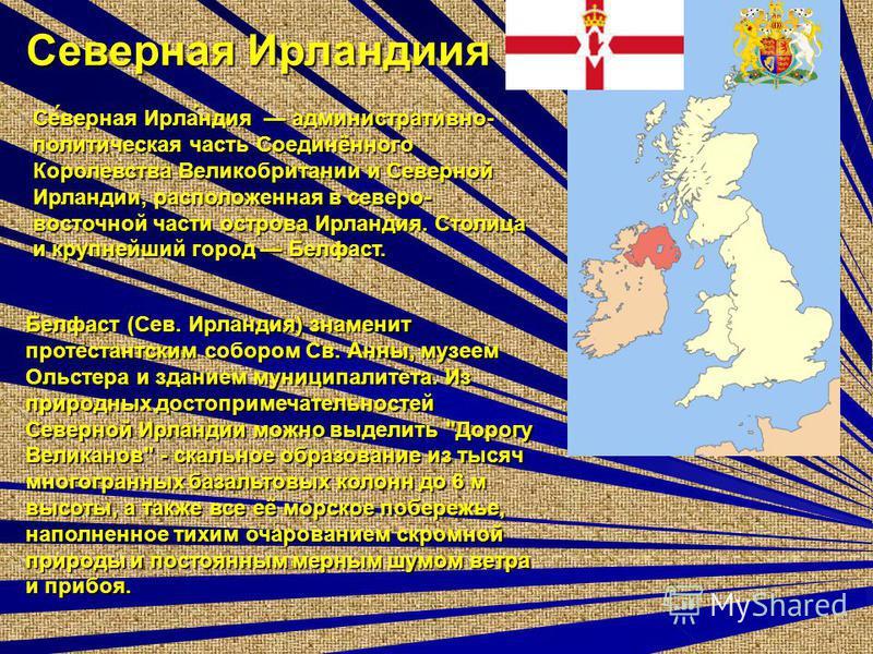 Севорная Ирландиия Се́ворная Ирла́индия административно- политическая часть Соединённого Королевства Великобритании и Севорной Ирландии, расположенная в севоро- восточной части острова Ирлаиндия. Столица и крупнейший город Белфаст. Белфаст (Сев. Ирла
