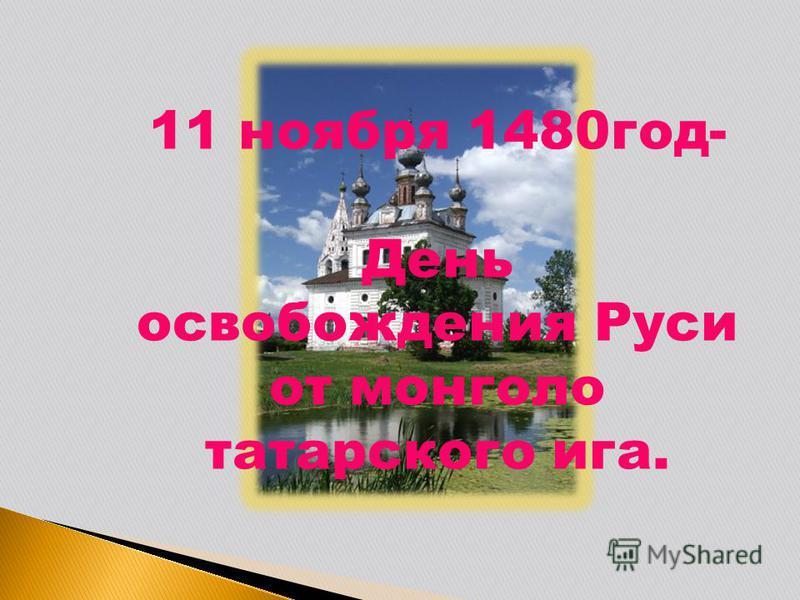 11 ноября 1480 год- День освобождения Руси от монголо татарского ига.