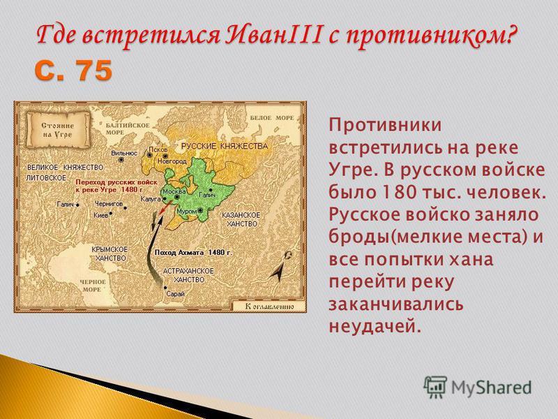 Противники встретились на реке Угре. В русском войске было 180 тыс. человек. Русское войско заняло броды(мелкие места) и все попытки хана перейти реку заканчивались неудачей.