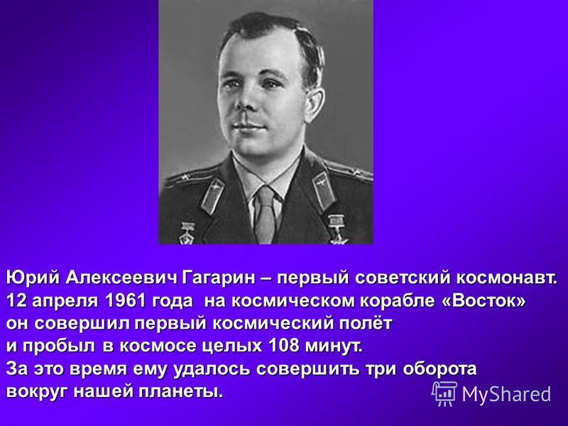 Юрий Алексеевич Гагарин – первый советский космонавт. 12 апреля 1961 года на космическом корабле «Восток» он совершил первый космический полёт и пробыл в космосе целых 108 минут. За это время ему удалось совершить три оборота вокруг нашей планеты.