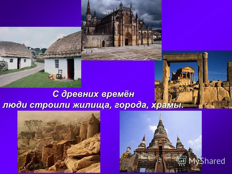 С древних времён люди строили жилища, города, храмы.