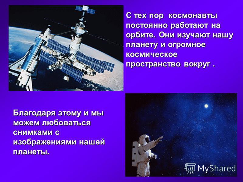 С тех пор космонавты постоянно работают на орбите. Они изучают нашу планету и огромное космическое пространство вокруг. Благодаря этому и мы можем любоваться снимками с изображениями нашей планеты.