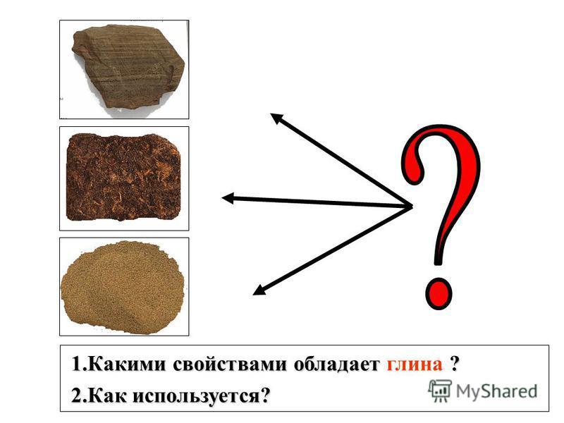 1. Какими свойствами обладает ? 1. Какими свойствами обладает глина ? 2. Как используется? 2. Как используется?