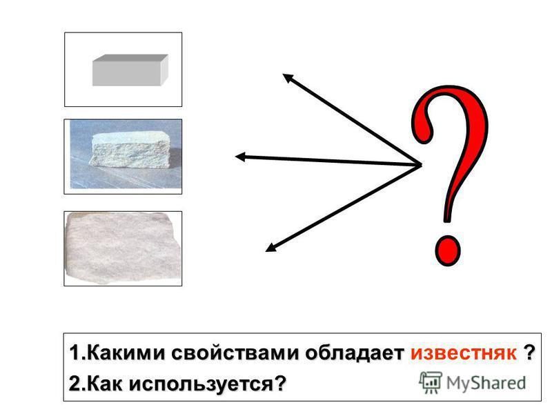 1. Какими свойствами обладает ? 1. Какими свойствами обладает известняк ? 2. Как используется?