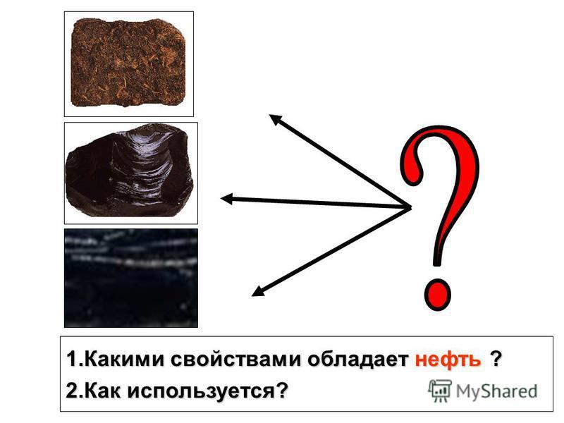1. Какими свойствами обладает нефть ? 2. Как используется?