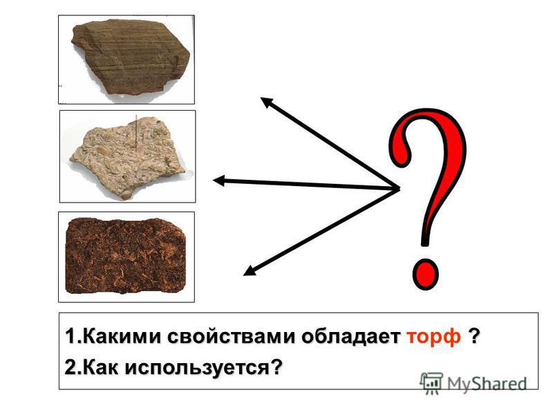 1. Какими свойствами обладает ? 1. Какими свойствами обладает торф ? 2. Как используется?