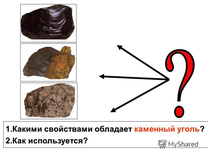 1. Какими свойствами обладает ? 1. Какими свойствами обладает каменный уголь? 2. Как используется?