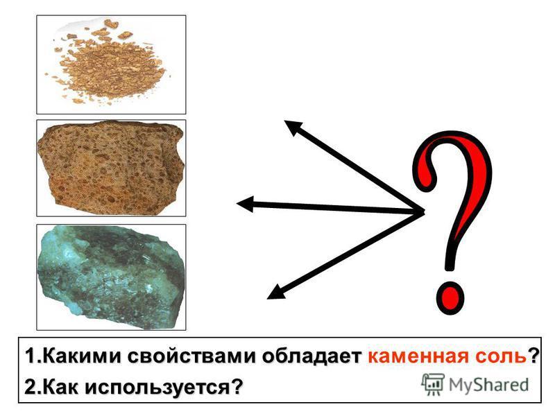1. Какими свойствами обладает ? 1. Какими свойствами обладает каменная соль? 2. Как используется?
