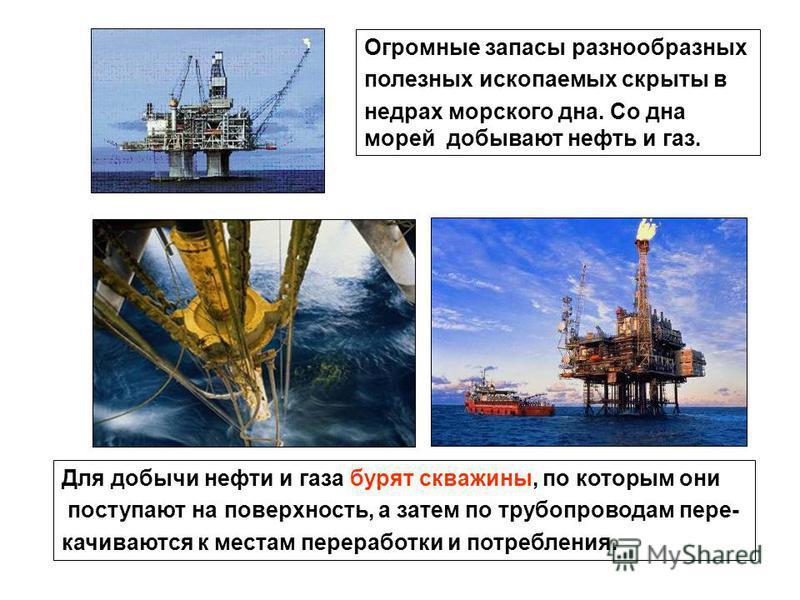 Огромные запасы разнообразных полезных ископаемых скрыты в недрах морского дна. Со дна морей добывают нефть и газ. Для добычи нефти и газа бурят скважины, по которым они поступают на поверхность, а затем по трубопроводам перекачиваются к местам перер