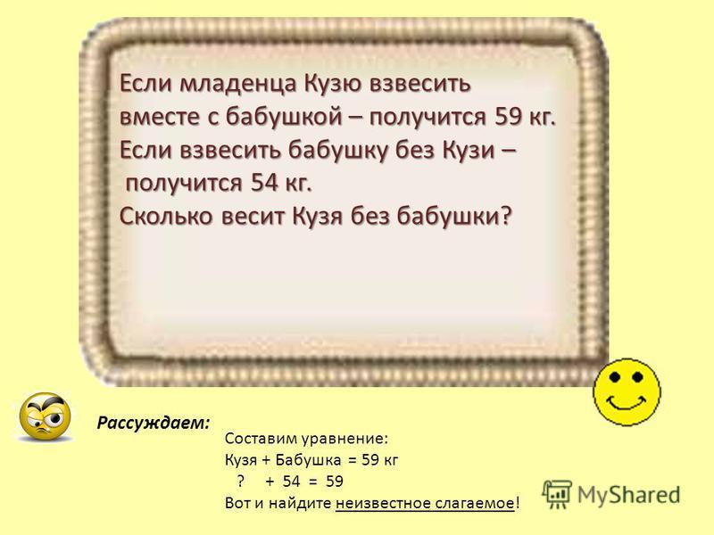 Если младенца Кузю взвесить вместе с бабушкой – получится 59 кг. Если взвесить бабушку без Кузи – получится 54 кг. получится 54 кг. Сколько весит Кузя без бабушки? Составим уравнение: Кузя + Бабушка = 59 кг ? + 54 = 59 Вот и найдите неизвестное слага