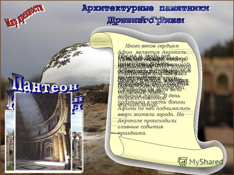 Много веков сердцем Афин является Акрополь. Так называется высокий холм с обрывистыми склонами и расположенный на нем неповторимый архитектурный ансамбль. Когда-то на холм вела мощеная дорога. В день праздника в честь богини Афины по ней поднимались