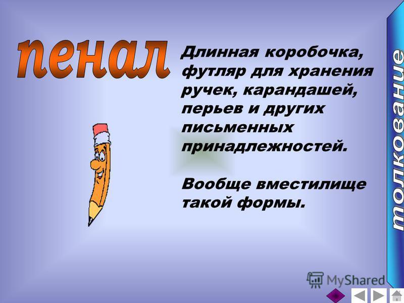 Длинная коробочка, футляр для хранения ручек, карандашей, перьев и других письменных принадлежностей. Вообще вместилище такой формы.