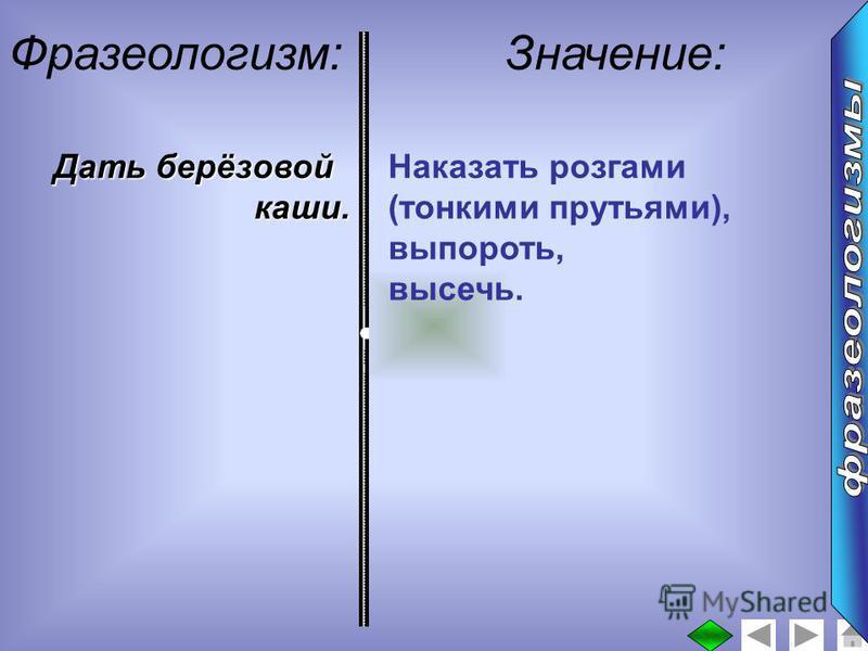 : Фразеологизм:Значение: Дать берёзовой каши. Наказать розгами (тонкими прутьями), выпороть, высечь.