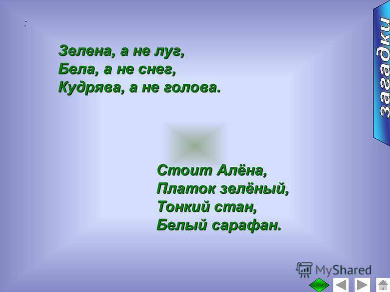 : Зелена, а не луг, Бела, а не снег, Кудрява, а не голова. Стоит Алёна, Платок зелёный, Тонкий стан, Белый сарафан.