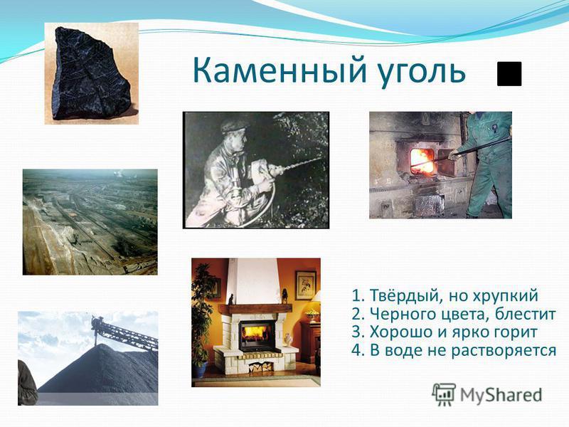 Каменный уголь 1. Твёрдый, но хрупкий 2. Черного цвета, блестит 3. Хорошо и ярко горит 4. В воде не растворяется