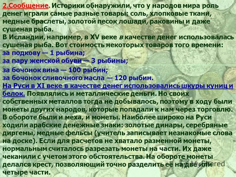 2.Сообщение. Историки обнаружили, что у народов мира роль денег играли самые разные товары: соль, хлопковые ткани, медные браслеты, золотой песок лошади, раковины и даже сушеная рыба. В Исландии, например, в XV веке в качестве денег использовалась cy