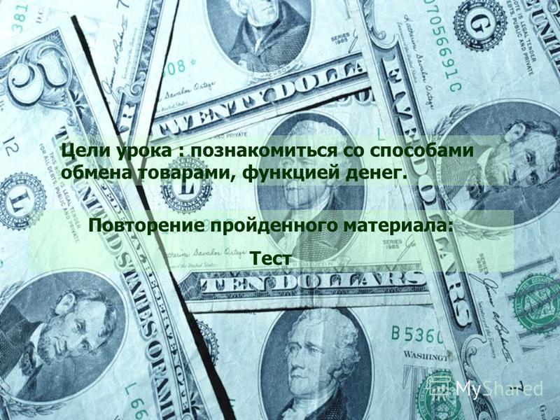 Цели урока : познакомиться со способами обмена товарами, функцией денег. Повторение пройденного материала: Тест