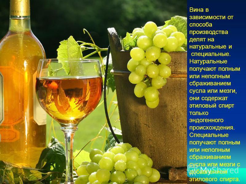 Вина в зависимости от способа производства делят на натуральные и специальные. Натуральные получают полным или неполным сбраживанием сусла или мезги, они содержат этиловый спирт только эндогенного происхождения. Специальные получают полным или неполн
