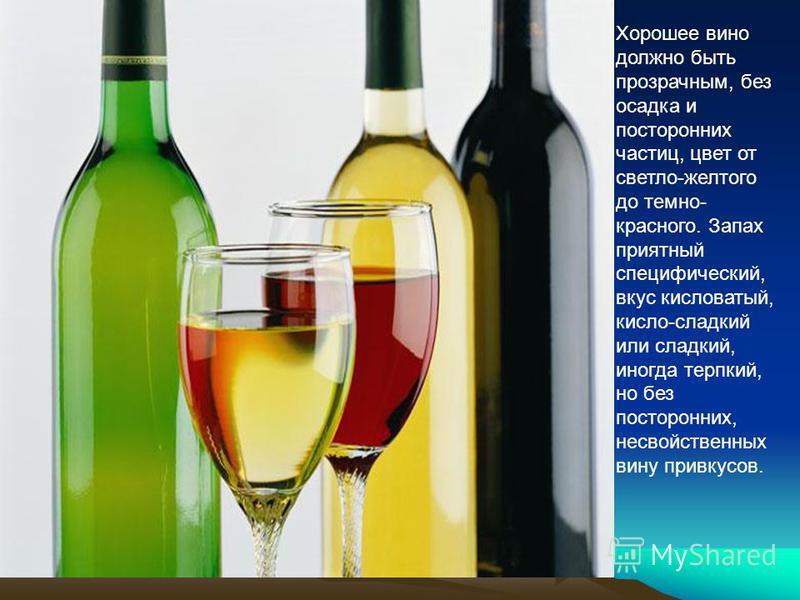 Хорошее вино должно быть прозрачным, без осадка и посторонних частиц, цвет от светло-желтого до темно- красного. Запах приятный специфический, вкус кисловатый, кисло-сладкий или сладкий, иногда терпкий, но без посторонних, несвойственных вину привкус