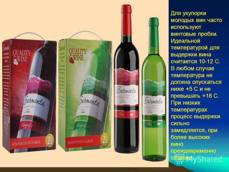 Для укупорки молодых вин часто используют винтовые пробки. Идеальной температурой для выдержки вина считается 10-12 С. В любом случае температура не должна опускаться ниже +5 С и не превышать +18 С. При низких температурах процесс выдержки сильно зам