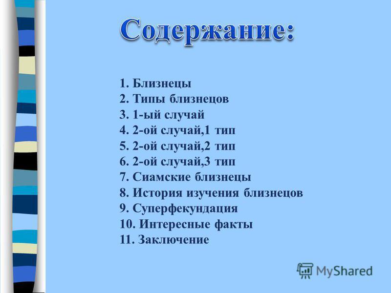 1. Близнецы 2. Типы близнецов 3. 1-ый случай 4. 2-ой случай,1 тип 5. 2-ой случай,2 тип 6. 2-ой случай,3 тип 7. Сиамские близнецы 8. История изучения близнецов 9. Суперфекундация 10. Интересные факты 11. Заключение