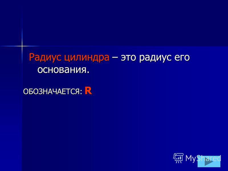 Радиус цилиндра – это радиус его основания. ОБОЗНАЧАЕТСЯ: R