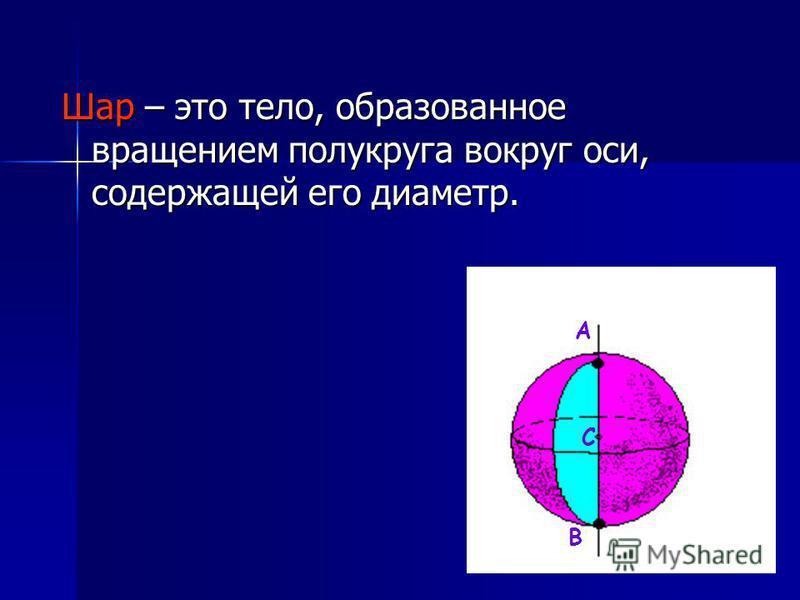 Шар – это тело, образованное вращением полукруга вокруг оси, содержащей его диаметр. А С В