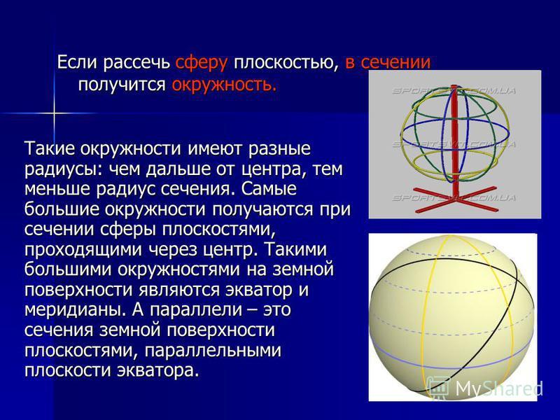Если рассечь сферу плоскостью, в сечении получится окружность. Такие окружности имеют разные радиусы: чем дальше от центра, тем меньше радиус сечения. Самые большие окружности получаются при сечении сферы плоскостями, проходящими через центр. Такими