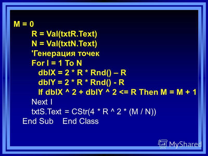 M = 0 R = Val(txtR.Text) N = Val(txtN.Text) 'Генерация точек For I = 1 To N dblX = 2 * R * Rnd() – R dblY = 2 * R * Rnd() - R If dblX ^ 2 + dblY ^ 2 <= R Then M = M + 1 Next I txtS.Text = CStr(4 * R ^ 2 * (M / N)) End Sub End Class