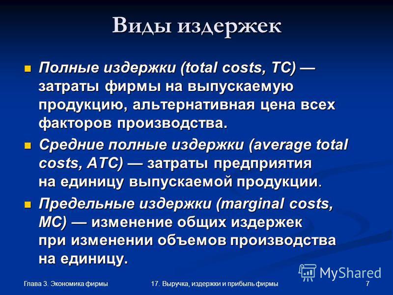 Глава 3. Экономика фирмы 717. Выручка, издержки и прибыль фирмы Виды издержек Полные издержки (total costs, TC) затраты фирмы на выпускаемую продукцию, альтернативная цена всех факторов производства. Полные издержки (total costs, TC) затраты фирмы на