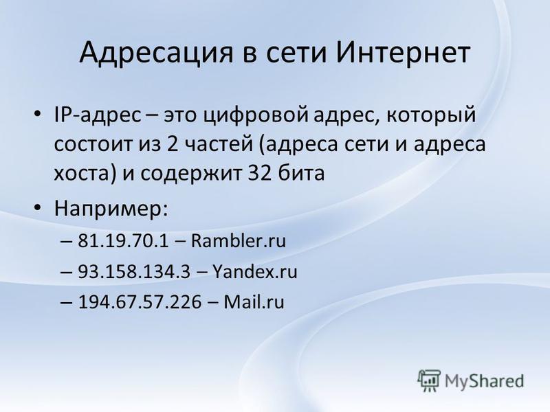 Адресация в сети Интернет IP-адрес – это цифровой адрес, который состоит из 2 частей (адреса сети и адреса хоста) и содержит 32 бита Например: – 81.19.70.1 – Rambler.ru – 93.158.134.3 – Yandex.ru – 194.67.57.226 – Mail.ru